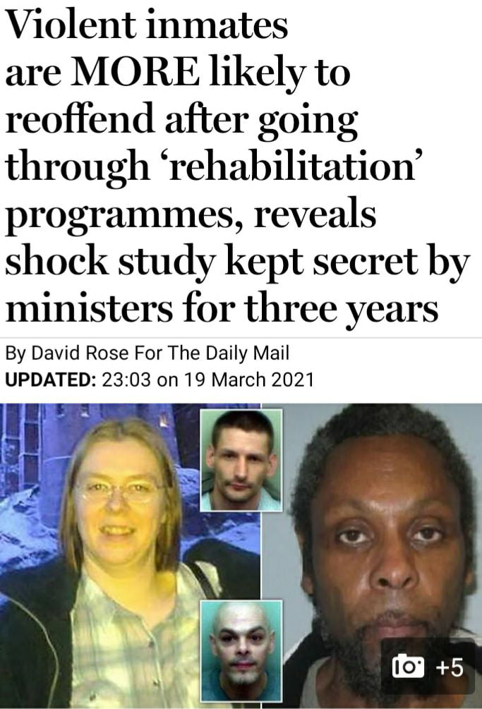 Violent inmates  are MORE likely to reoffend after going through 'rehabilitation' programmes, reveals shock study kept secret by  ministers for three years  By David Rose For The Daily Mail UPDATED: 23:03 on 19 March 2021