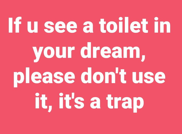 If u see a toilet in your dream, please don't use it, it's a trap