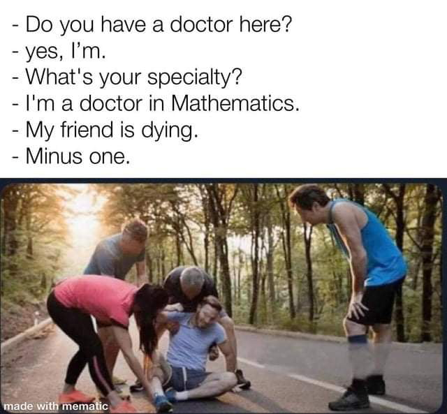 - Do you have a doctor here? - yes, I'm.  — What's your specialty?  — I'm a doctor in Mathematics. - My friend is dying.  < Minus one.     made with memahc