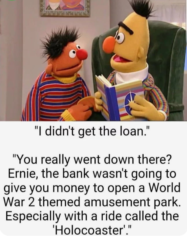 """,V 'A ' f «  """"You really went down there? Ernie, the bank wasn't going to give you money to open a World War 2 themed amusement park. Especially with a ride called the  'Holocoaster."""