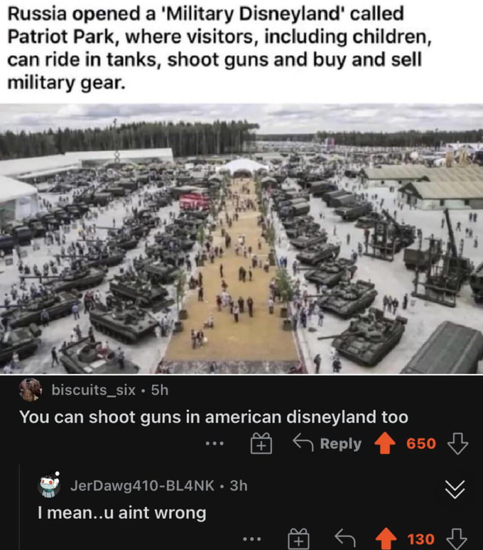 Russia opened a 'Military Disneyland' called Patrio' Park, where visitors, including children, can ride in tanks, shoot guns and buy and sell military gear.     :3 lnscmtsislx - 5h You can shoot guns in american disneyland mo  [j] 6 Reply  y JerDav'nglwiBLdNK . 3h V lmean'.u aint wrong