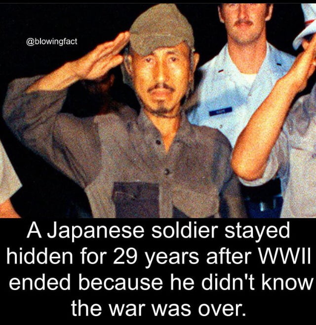 A Japanese soldier stayed hidden for 29 years after WWII ended because he didn't know the war was over.