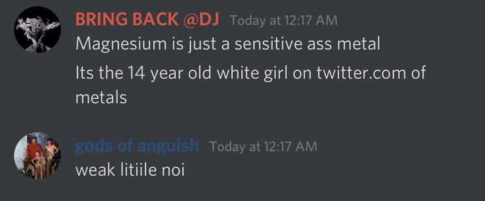 """gs, BRING BACK @DJ m _. _ m m . . Magnesium is just a sensitive ass metal  Its the 14 year old white girl on twitter.com of metals  '§¢ guise gnaw T n» hm """"M -' weaklitnlenoi"""