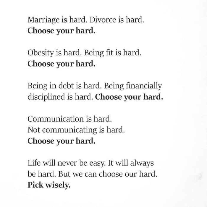 Marriage is hard. Divorce is hard. Choose your hard.  Obesity is hard. Being fit is hard. Choose your hard.  Being in debt is hard. Being financially disciplined is hard. Choose your hard.  Communication is hard. Not communicating is hard. Choose your hard.  Life will never be easy. It will always be hard. But we can choose our hard. Pick wisely.