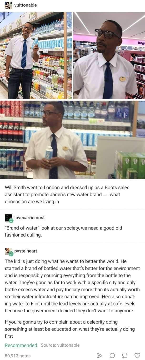 """a' vuinunable     Will Smith went to London and dressed up as a Boots sales assistant to promote Jaden's new water brand ..... what dimension are we living in  ' lovecarriemost  """"Brand of waxer"""" look 3' our socrew, we need a good old fashioned cullingv  fgpvstelhean  The kid is just doing what he wams to benerthe world. He started a brand of bottled wa'er that's better for me environment and is responsibly sourcing everything from the bottle to the water' They've gone as far to work with a specific city and only bottle excess water and pay the city more than its actually worth so their water infrastructure can be improved. He's also donar ing water to Flim until the lead levels are actually at safe levels because the government decided they don't want m anymore.  If you're gonna try to complain aboui a celebrity doing something at least be educated on what 'hey're actually doing first  Recommended SUHrLL' kummbh:  50,913 notes > D  U. G"""