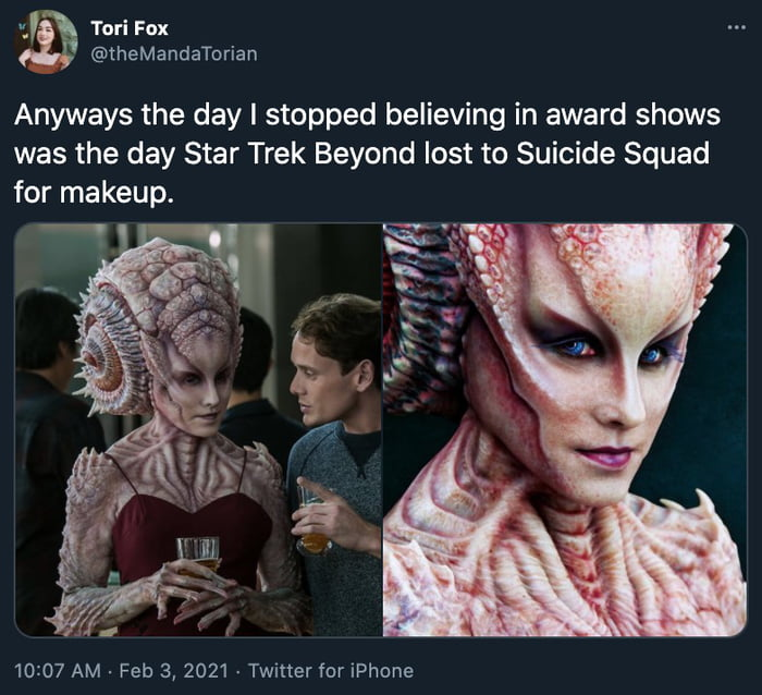 fl Tori Fox @theMandaTorian Anyways the day I stopped believing in award shows  was the day Star Trek Beyond lost to Suicide Squad for makeup.     10:07 AM - Feb 3, 2021 -Twitter for IPhone