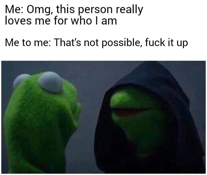 Me: 0mg, this person really loves me for who I am  Me to me: That's not possible, fuck it up