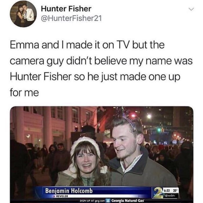 .9- HunterFisher V4! @HunterFisher21  Emma and I made it on TV but the camera guy didn't believe my name was Hunter Fisher so hejust made one up for me  «\V  '35,.  Beniumin Hol(amh     A M. N-hml cu