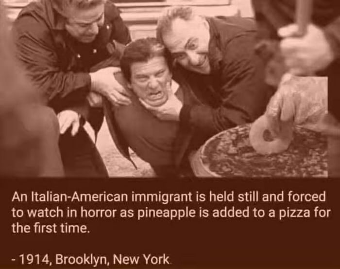 An Italian-American immigrant is held still and forced to watch in horror as pineapple is added to a pizza for the first time.  - 1914. Brooklyn, New York