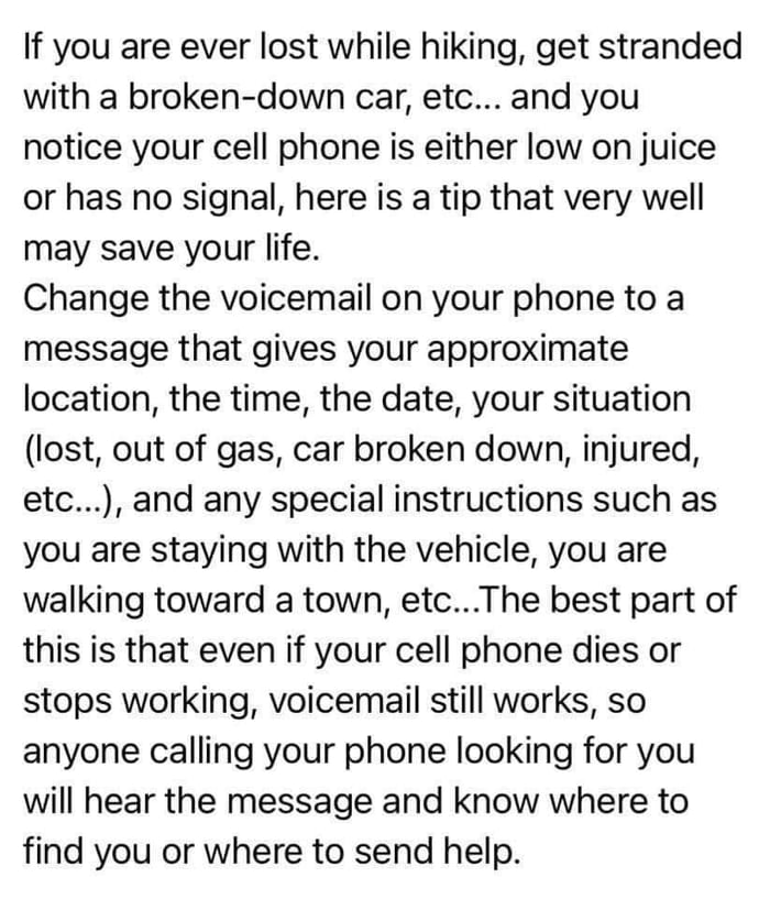 If you are ever lost while hiking, get stranded with a broken-down car, etc... and you notice your cell phone is either low on juice or has no signal, here is a tip that very well may save your life;  Change the voicemail on your phone to a message that gives your approximate location, the time, the date, your situation (lost, out of gas, car broken down, injured, etc...), and any special instructions such as you are staying with the vehicle, you are walking toward a town, etci..The best part of this is that even if your cell phone dies or stops working, voicemail still works, so anyone calling your phone looking for you will hear the message and know where to find you or where to send help.