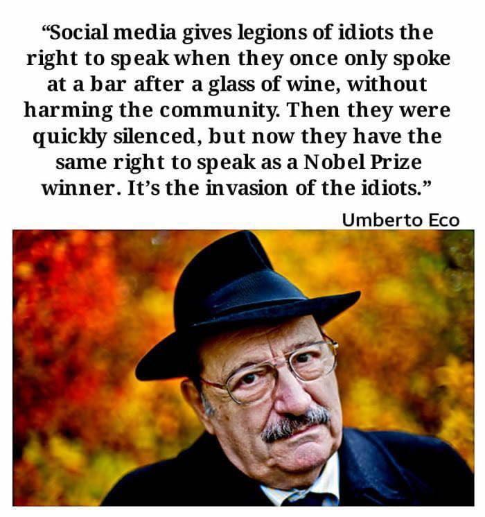 """""""Social media gives legions of idiots the right to speak when they once only spoke at a bar after a glass of wine, without harming the community. Then they were quickly silenced, but now they have the same right to speak as a Nobel Prize winner. It's the invasion of the idiots.""""  Umbgrto Eco"""