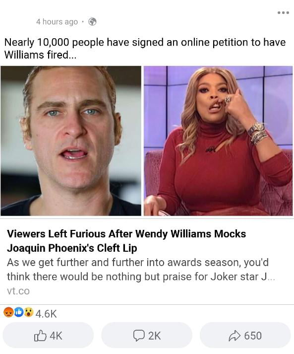 1mm, ago ' 3'  Nearly 10,000 people have signed an online petition to have Williams fired...     Viewers Left Furious After Wendy Williams Mocks Joaquin Phoenix's Cleft Lip  As we get further and further into awards season, you'd think there would be nothing bui pra4se for Joker star J  :1 (:1;  O .4.6K [(17 4K O 2K A> 650