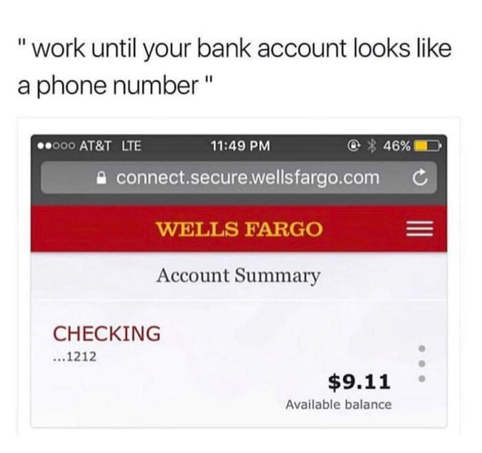 """"""" work until your bank account looks like a phone number """"  IO MJ-LI 1H 11 49 PM .» .113""""  Bconnectsecurewellsfargo.com C     Account Summary  CHECKING  ...1212  $9.11 -  Available balance"""