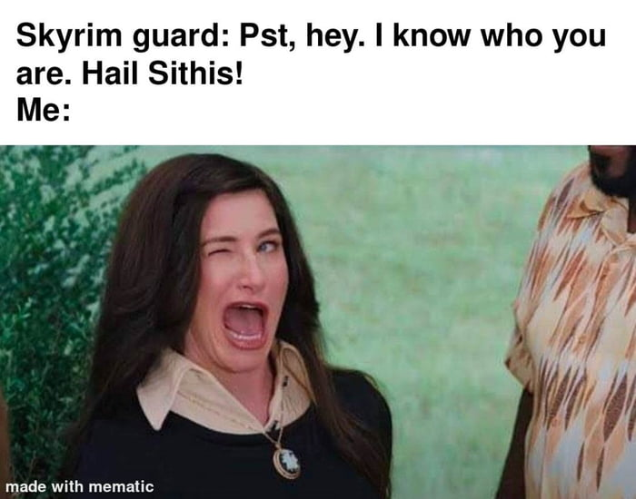Skyrim guard: Pst, hey. I know who you are. Hail Sithis! Me:       made wilh mematic