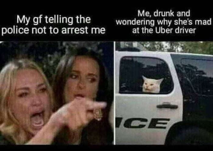 """Me, drunk and My gf telling the wondering why she's mad  pollce not to arrest me at the Uber driver  7 ' _  '- . 1' """"Igg  \"""