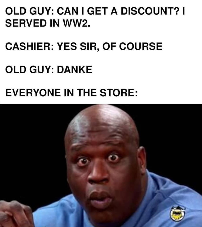 OLD GUY: CAN I GET A DISCOUNT?| SERVED IN WW2.  CASHIER: YES SIR, OF COURSE  OLD GUY: DANKE EVERYONE IN THE STORE: