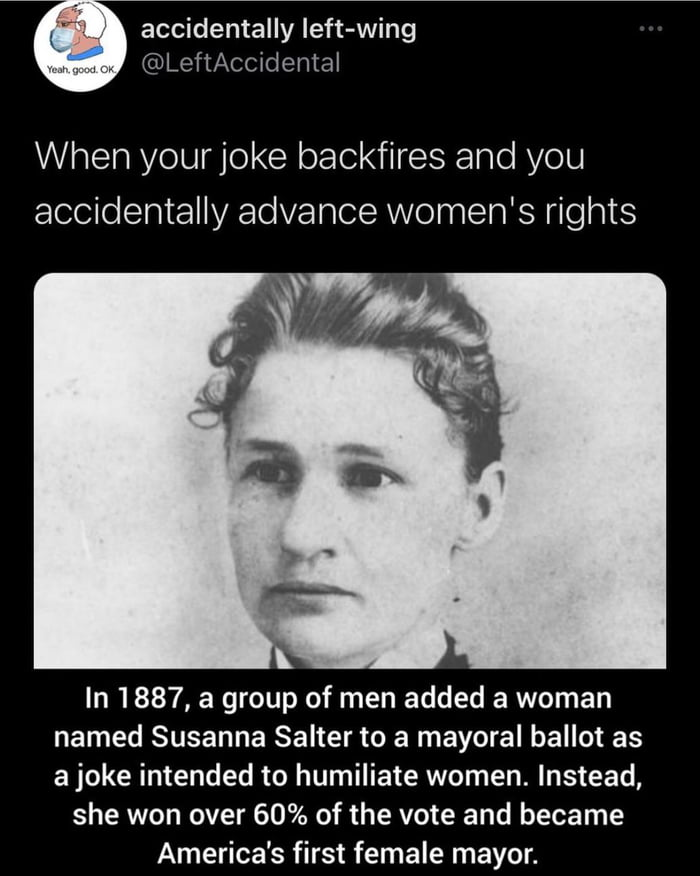 accidentally left-wing @LeftAccidental  When yourjoke backfires and you accidentally advance women's rights     In 1887, a group of men added a woman named Susanna Salter to a mayoral ballot as a joke intended to humiliate women. Instead,  she won over 60% of the vote and became America's first female mayor.
