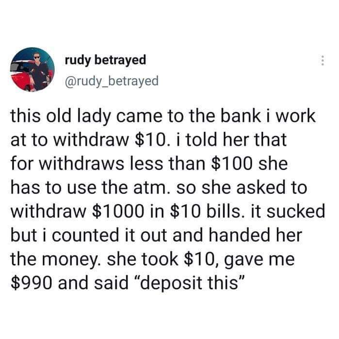 """rudy betrayed @rudy_betrayed  this old lady came to the bank i work at to withdraw $10. i told her that  for withdraws less than $100 she  has to use the atm. so she asked to withdraw $1000 in $10 bills. it sucked but i counted it out and handed her the money. she took $10, gave me $990 and said """"deposit this"""""""
