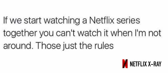 If we start watching a Netflix series together you can't watch it when I'm not around. Those just the rules  I NEIFLIX X-RAY