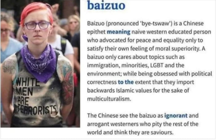 baizuo  Baimo (pronaunced 'bye-tswaw') is a Chinese epithet mlnin; naive westem educated person who advocated for peace and equality only [0 smisly (heir own Veeling o! moral superiority. A baizuo only cares about topics suzh as immigration, minorities. LGBT and the environment: while being obsessed with political correctness to ma extent (hat (hey import backwards Islamic values For the sake cl multiculturalism.  The Chinese see (he baizuo as Ignorant and arrogant westerners who pky the res' of the world and think they are saviours.