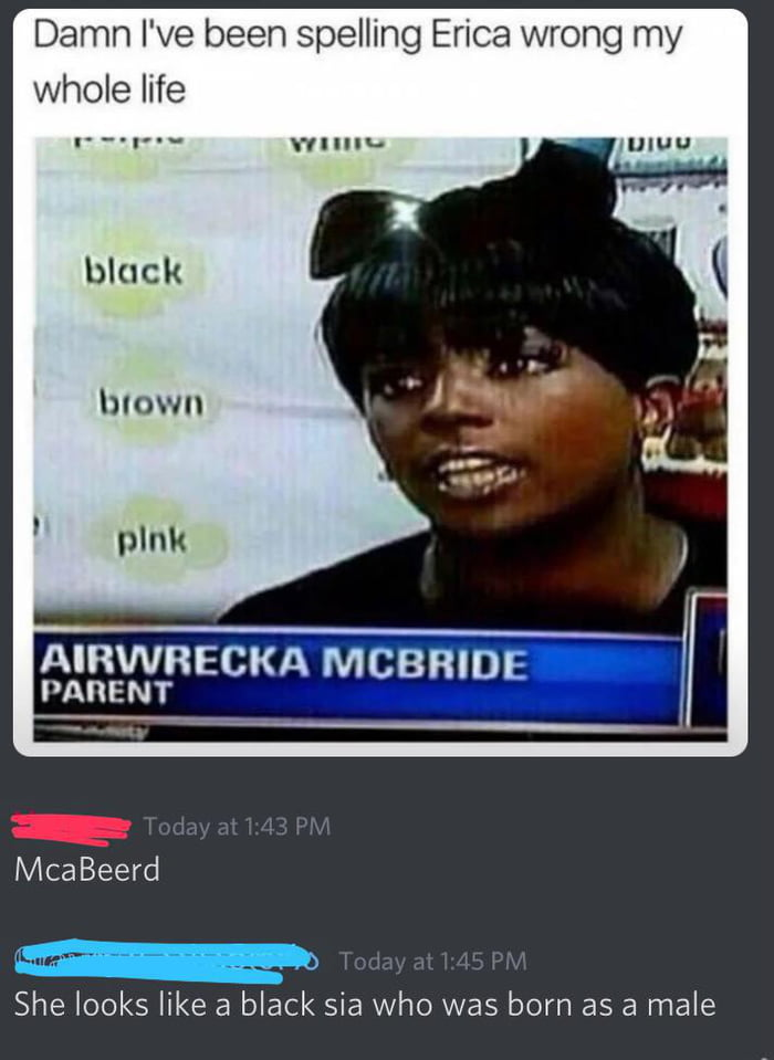 """Damn I've been spelling Erica wrong my whole life  l'_'l""""""""' \'rlllu-  block  blown  plnk  AIRWRECKA MCBRIDE PARENT     ' McaBeerd  She looks like a black sia who was born as a male"""