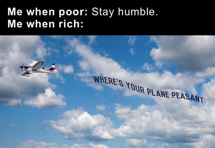Me when poor: Stay humble. Me when rich: