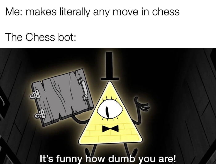Me: makes literally any move in Chess  The Chess bot:     It's funny how dumb you are!