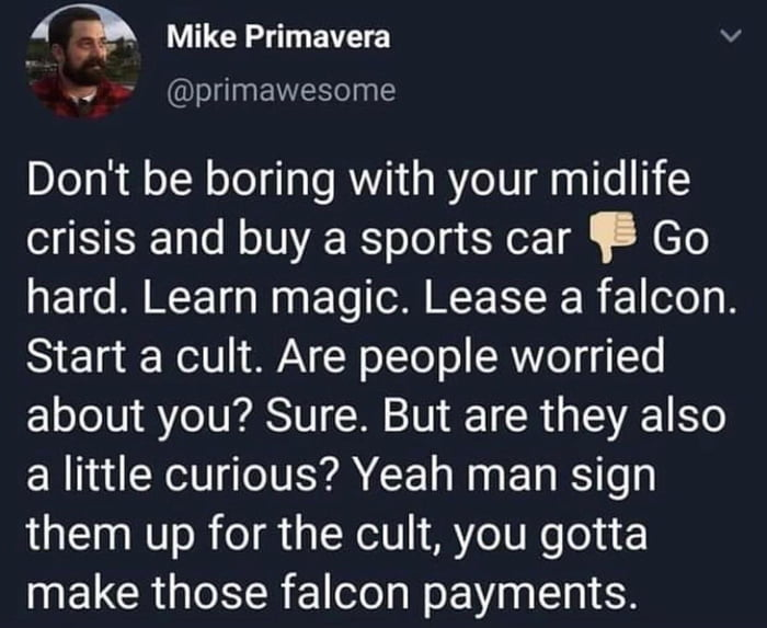 Q Mike Primavera V  <9 r @primawesome  Don't be boring with your midlife crisis and buy a sports car ' Go hard. Learn magic. Lease a falcon. Start a cult. Are people worried about you? Sure. But are they also a little curious? Yeah man sign them up for the cult, you gotta make those falcon payments.
