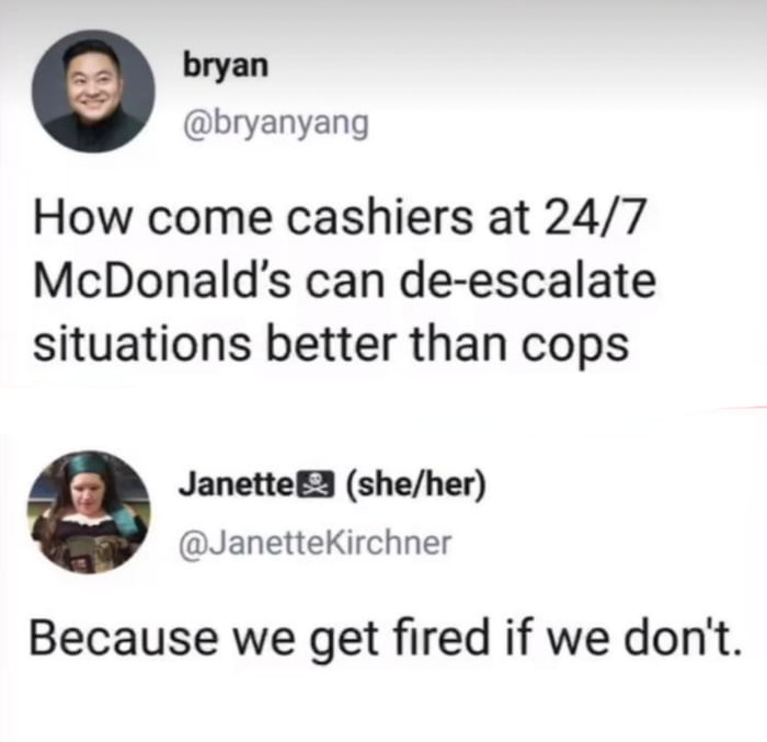 bryan @bryanyang  How come cashiers at 24/7 McDonald's can de—escalate situations better than cops  Janette- (she/her) @JanetIeKIrchner  Because we get fired if we don't.
