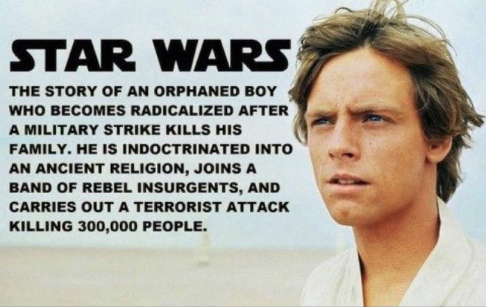 STAR WARS,  THE STORY OF AN ORPHANED BOY WHO EECOMES RADICALIZED AFTER A MILITARY STRIKE KILLS HIS FAMILY. HE IS INDOCTRINATED INTO AN ANCIENT RELIGION, JOINS A BAND 0F REBEL INSURGENTS, AND CARRIES OUY A TERRORIST ATTACK KILLING 300,000 PEOPLE.