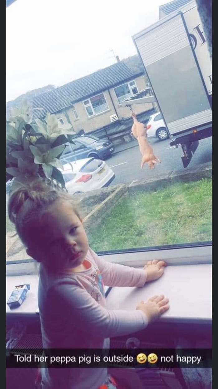 I  Told her peppa pig is outside 90 not happy 1