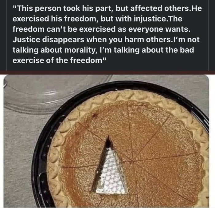 """""""This person took his part, but affected others.He exercised his freedom, but with injustice.The freedom can't be exercised as everyone wants. Justice disappears when you harm others.l'm not talking about morality, I'm talking about the bad exercise of the freedom"""""""