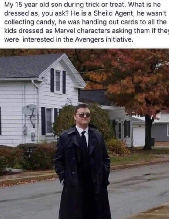 My 15 year otd son during mck or treat What is he dressed as, you ask? He is a Sheild Agent. he wasn't collecting candy. he was handing out cards to all the kids dressed as Marvel characters asking them if the were interested in the Avengers initiative.