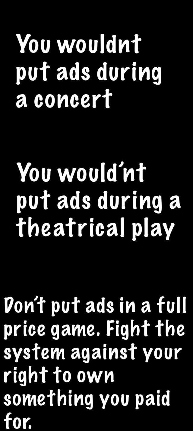 You wouldm' pu'r ads during a concert  You would'm' pu'r ads during a fheafrical play  Von'f pu'r ads in a full price game. Fight the system against your righ'r to own some'rhing you paid for.