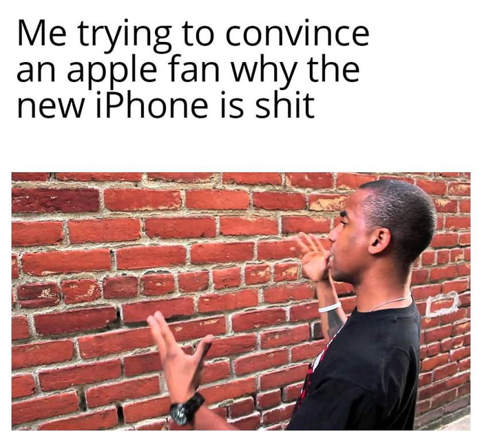 Me trying to convince an apple fan why the new iPhone is shit