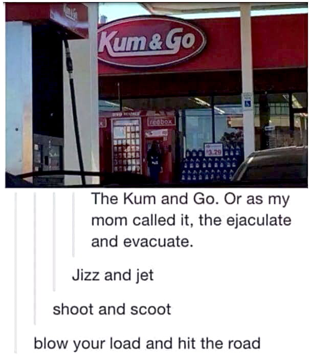 The Kum and Go. Or as my mom called it, the ejaculate and evacuate.  Jizz and jet shoot and scoot  blow your load and hit the road