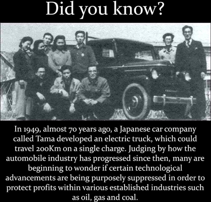 Did you know?     In 1949, almost 70 years ago, a Japanese car company called Tama developed an electric truck, which could travel zooKm on a single charge. Judging by how the automobile industry has progressed since then, many are beginning to wonder ifcertain technological advancements are being purposely suppressed in order to protect profits within various established industries such as oil, gas and coaL