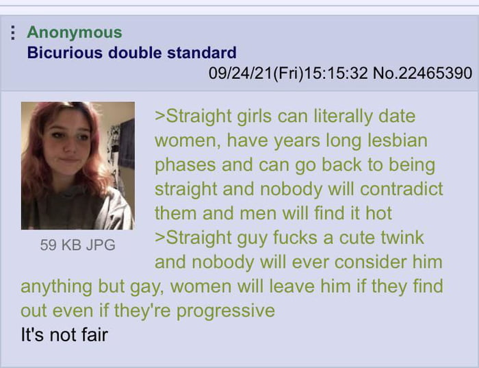 E Anonymous Bicurious double standard 09/24/21(Fri)15:15:32 No.22465390  >Straight girls can literally date women, have years long lesbian phases and can go back to being slraight and nobody will contradict them and men will find it hot >Straight guy fucks a cute twink and nobody will ever consider him anything but gay, women will leave him if they find out even if they're progressive  It's not fair     59 KB JPG