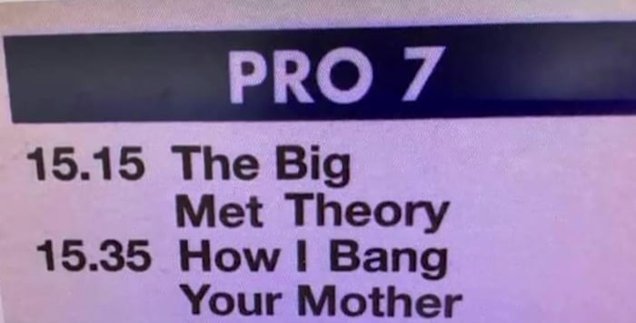 PRO 7  15.15 The Big  Met Theory 15.35 Howl Bang Your Mother