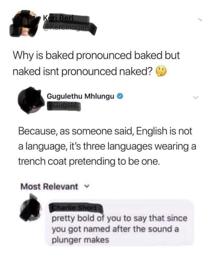 88-.  Why is baked pronounced baked but naked isnt pronounced naked? 0  Gugulethu Mhlungu 0  Because, as someone said, English is not a language, it's three languages wearing a trench coat pretending to be one'  Most Relevant v  . pretty bold 0' you to say that since  you got named after the sound a plunger makes