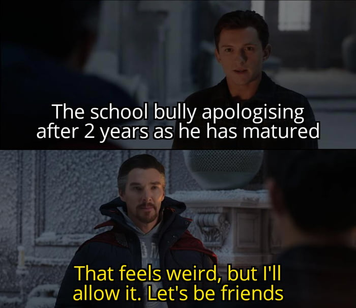 The school bully apologising after 2 years as he has matured  i  That feels weird, but I'll allow it. Let's be friends