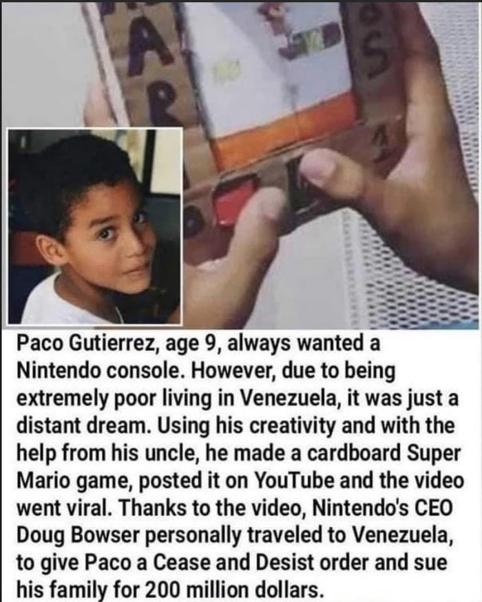 Paco Gutierrez, age 9, always wanted a Nintendo console. However, due to being extremely poor living in Venezuela, it was just a distant dream. Using his creativity and with the help from his uncle, he made a cardboard Super Mario game, posted it on YouTube and the video went viral. Thanks to the video, Nintendo's CEO Doug Bowser personally traveled to Venezuela, to give Paco a Cease and Desist order and sue his family for 200 million dollars.
