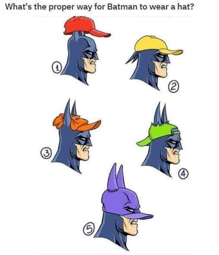 What's the proper way for Batman to wear a hat?  @5 ¢ @t Q