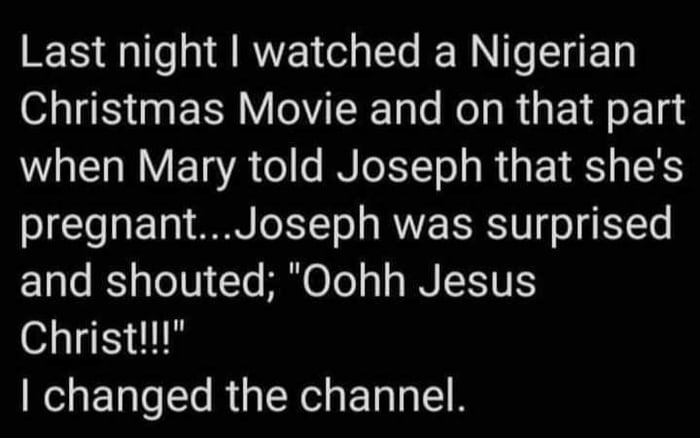 """Last night I watched a Nigerian Christmas Movie and on that part when Mary told Joseph that she's pregnant...Joseph was surprised and shouted; """"Oohh Jesus Christ!!!""""  I changed the channel."""