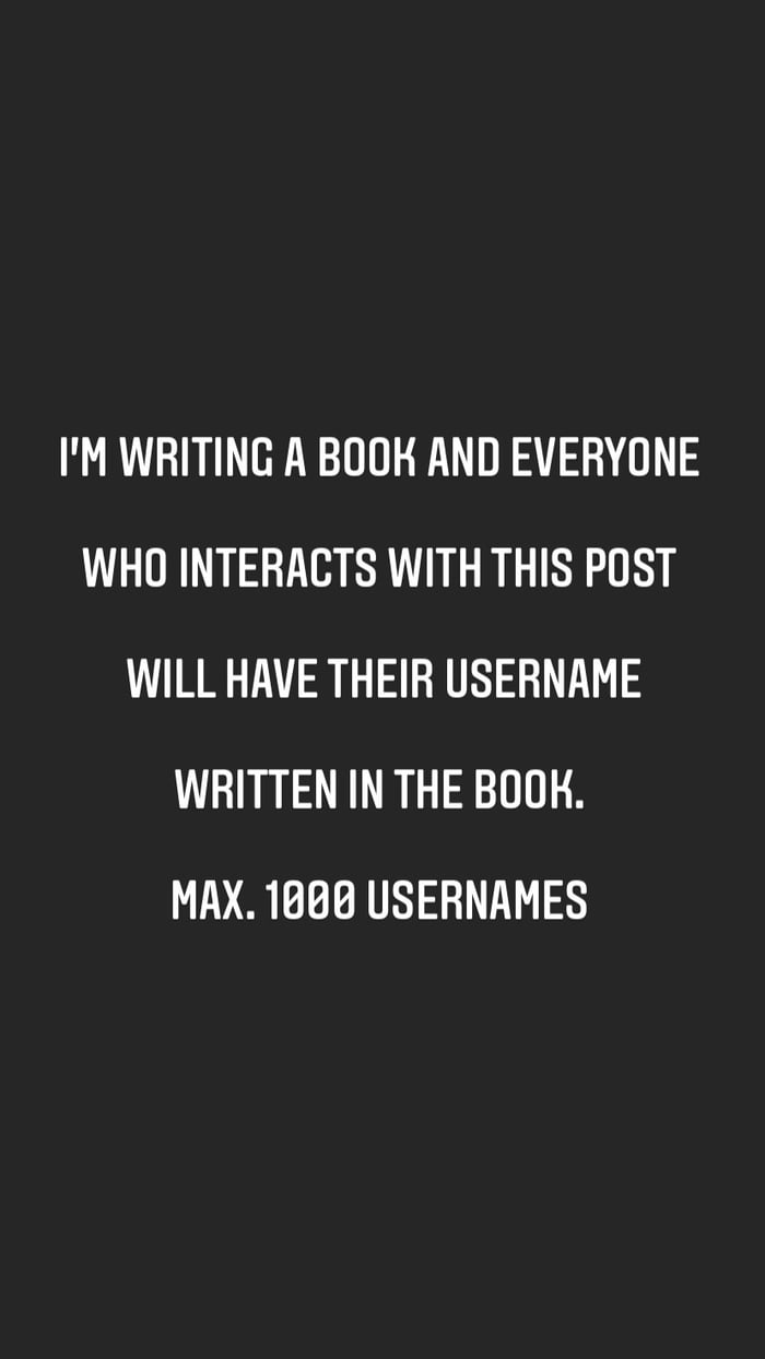 I'M WRITING A BOUH AND EVERYONE WHO INTERACTS WITH THIS POST WILL HAVE THEIR USERNAME WRITTEN IN THE BOOK.  MAX. 1808 USERNAMES
