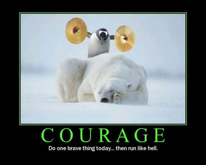 COURAGE  Do one brave thing today... then run like hell.