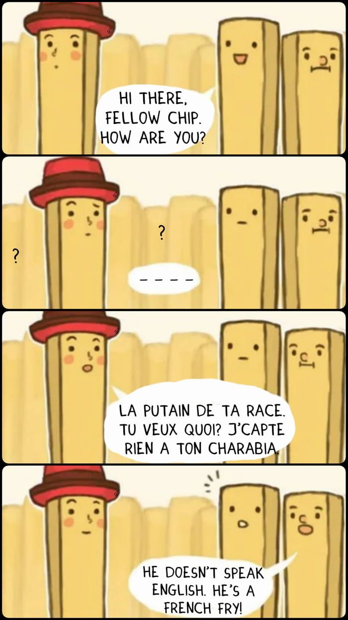 H| THERE. FELLOW CHIP. HOW ARE YOU?  LA PUTAIN DE TA RACE. TU VEUX QUOI? J CAPTE  W  HE DOESN T SPEAK ENGLISH. HE S A FRENCH FRY!
