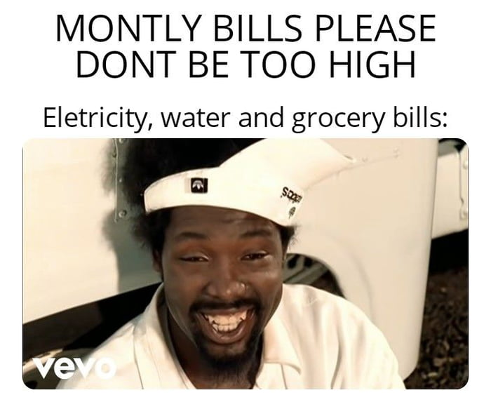 MONTLY BILLS PLEASE DONT BE TOO HIGH  Eletricity, water and grocery bills: