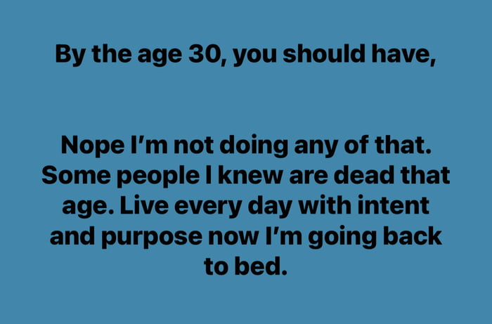 By the age 30, you should have,  Nope I'm not doing any of that. Some people I knew are dead that age. Live every day with intent and purpose now I'm going back to bed.