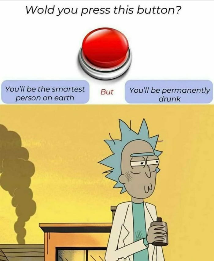 Wold you press this button?  Q     You'll be the smartest But You'll be permanently person on earth drunk
